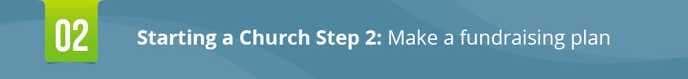 The second step in starting a church is making a fundraising plan.