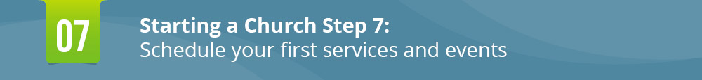 The seventh step in starting a church is scheduling your services.