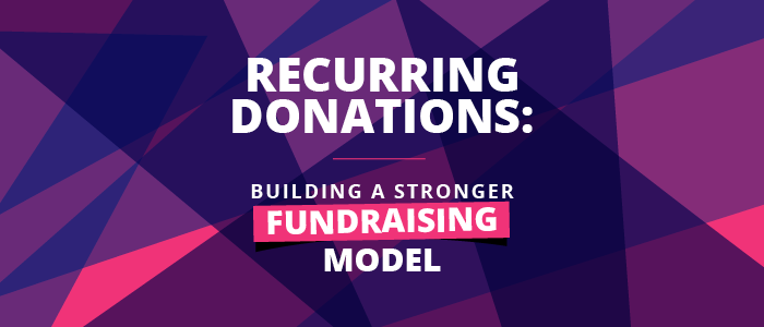 Recurring donations, building a stronger fundraising model